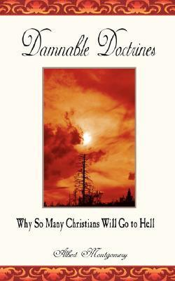Damnable Doctrines: Why So Many Christians Will Go to Hell Albert Montgomery