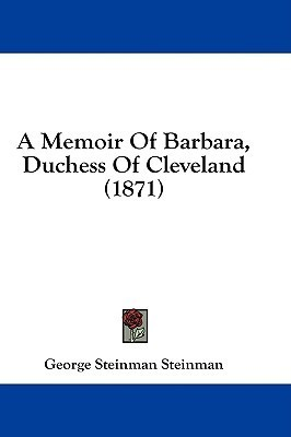 A Memoir of Barbara, Duchess of Cleveland (1871)  by  George Steinman
