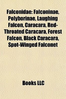 Falconidae: Falconinae, Polyborinae, Laughing Falcon, Caracara, Red-Throated Caracara, Forest Falcon, Black Caracara, Spot-Winged Falconet Books LLC