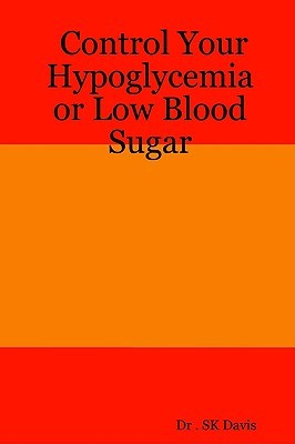 Control Your Hypoglycemia or Low Blood Sugar  by  S.K. Davis