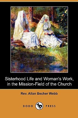 Sisterhood Life and Womans Work, in the Mission-Field of the Church  by  Allan Becher Webb