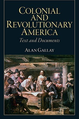 Colonial and Revolutionary America: Text and Documents  by  Alan Gallay
