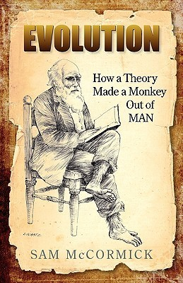 Evolution: How a Theory Made a Monkey Out of Man Sam Mccormick