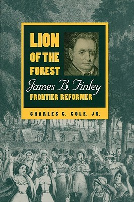 Lion of the Forest: James B. Finley, Frontier Reformer Charles C. Cole Jr.