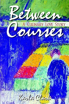 Between Courses: A Culinary Love Story  by  Karla Clark