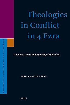 Theologies in Conflict in 4 Ezra: Wisdom Debate and Apocalyptic Solution Karina Martin Hogan