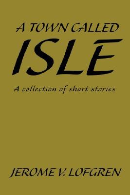 A Town Called Isle: A Collection of Short Stories  by  Jerome V Lofgren