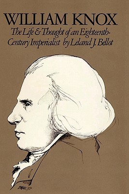William Knox: The Life and Thought of an Eighteenth-Century Imperialist  by  Leland J. Bellot