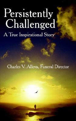 Persistently Challenged: A True Inspirational Story Charles V. Alleva
