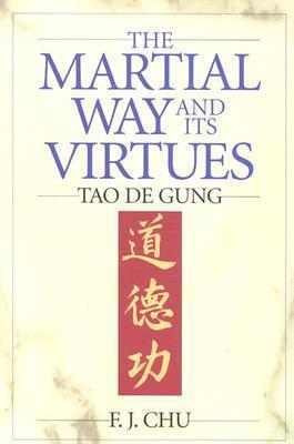 The Martial Way and Its Virtues: Tao De Gung F.J. Chu
