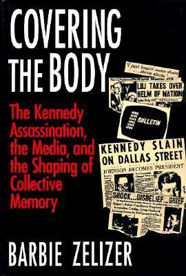 Covering the Body: The Kennedy Assassination, the Media, and the Shaping of Collective Memory  by  Barbie Zelizer