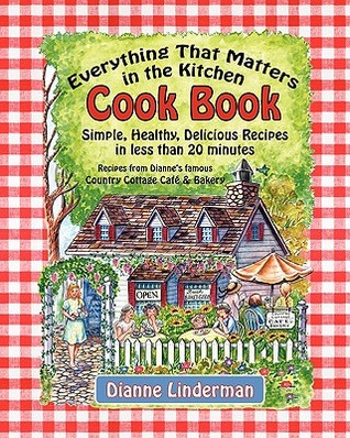Everything That Matters in the Kitchen Cook Book: Simple, Healthy, Delicious Recipes in Less Than 20 Minutes  by  Dianne Linderman