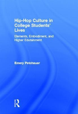 Hip-Hop Culture in College Students Lives: Elements, Embodiment, and Higher Edutainment Emery Petchauer