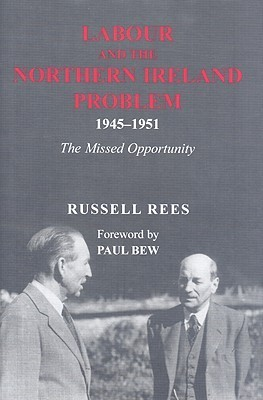Labour and the Northern Ireland Problem 1945-1951: The Missed Opportunity Russell Rees