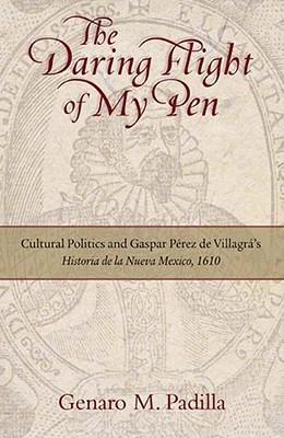 The Daring Flight of My Pen: Cultural Politics and Gaspar Perez de Villagras Historia de La Nueva Mexico, 1610  by  Genaro M. Padilla