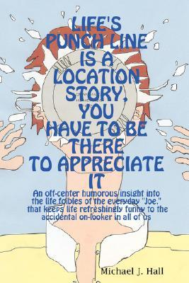 Lifes Punch Line Is a Location Story, You Have to Be There to Appreciate It  by  Michael J. Hall