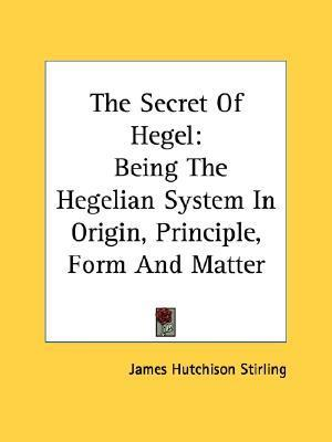 The Secret of Hegel: Being the Hegelian System in Origin, Principle, Form and Matter  by  James Hutchison Stirling