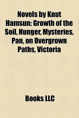 Novels  by  Knut Hamsun: Growth of the Soil, Hunger, Mysteries, Pan, on Overgrown Paths, Victoria by Books LLC