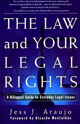 The Law and Your Legal Rights/A Ley y Sus Derechos Legales: A Bilingual Guide to Everyday Legal Issues/Un Manual Bilingue Para Asuntos Legales Cotidianos Jess J. Araujo