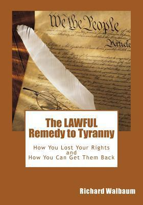 The Lawful Remedy to Tyranny: How You Lost Your Rights, and How You Can Get Them Back Richard Walbaum