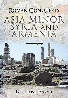 Roman Conquests: Asia Minor, Syria And Armenia Richard J.  Evans