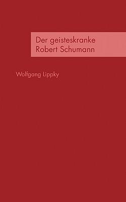Der Geisteskranke Robert Schumann  by  Wolfgang Lippky