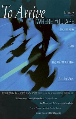To Arrive Where You Are: Literary Journalism from the Banff Centre for the Arts Kim Echlin