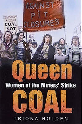 Queen Coal: Women of the Miners Strike  by  Triona Holden