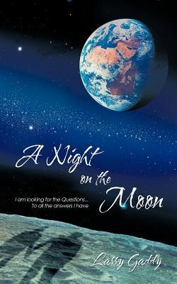 A Night on the Moon: I Am Looking for the Questions ...to All the Answers I Have  by  Larry Gaddy