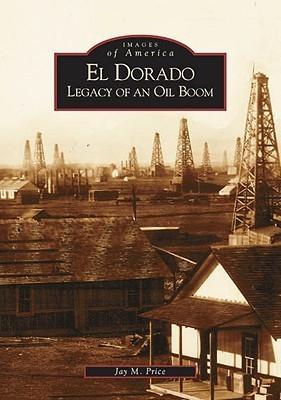 El Dorado: Legacy of an Oil Boom  by  Jay M. Price