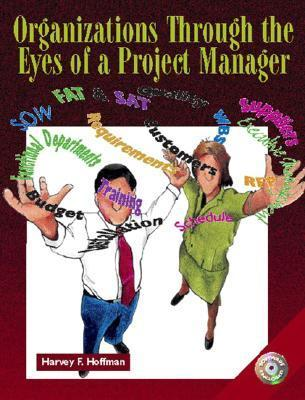 Organizations Through the Eyes of a Project Manager [With CDROM] Harvey F. Hoffman