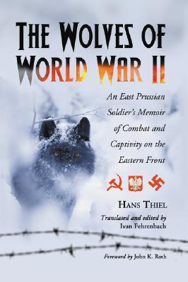 The Wolves of World War II: An East Prussian Soldiers Memoir of Combat and Captivity on the Eastern Front  by  Hans Thiel