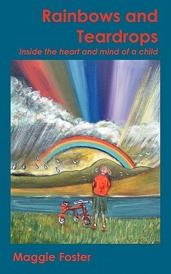 Rainbows and Teardrops: Inside the Heart and Mind of a Child  by  Maggie Foster