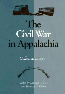 Civil War In Appalachia: Collected Essays  by  Kenneth W. Noe