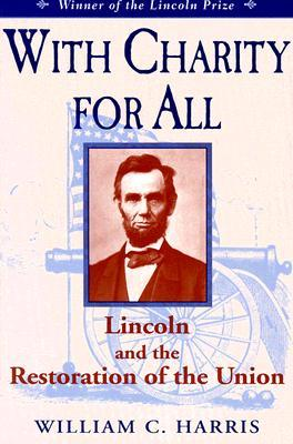 With Charity for All: Lincoln and the Restoration for the Union William C. Harris Jr.