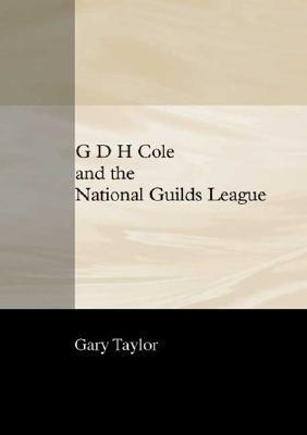 G. D. H. Cole and the National Guilds League  by  Gary Taylor