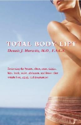 Total Body Lift: Reshaping the Breasts, Chest, Arms, Thighs, Hips, Back, Waist, Abdomen, & Knees After Weight Loss, Aging & Pregnancies  by  Dennis J. Hurwitz