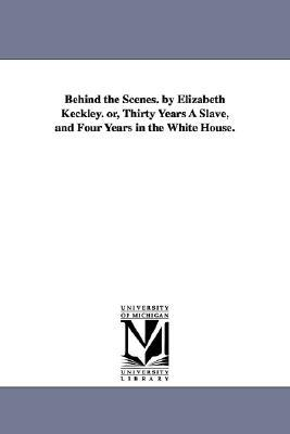 Behind the Scenes. Elizabeth Keckley. Or, Thirty Years a Slave, and Four Years in the White House. by Elizabeth Keckley