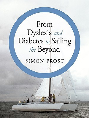 From Dyslexia and Diabetes to Sailing the Beyond  by  Simon Frost