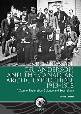 Stefansson, Dr. Anderson and the Canadian Arctic Expedition, 1913-1918: A Story of Exploration, Science and Sovereignty Stuart E. Jenness