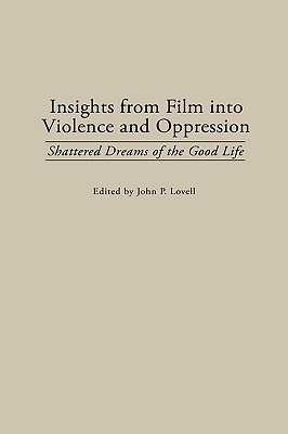 Insights from Film Into Violence and Oppression: Shattered Dreams of the Good Life  by  John P. Lovell