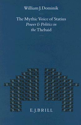 The Mythic Voice of Statius: Power and Politics in the Thebaid William J. Dominik