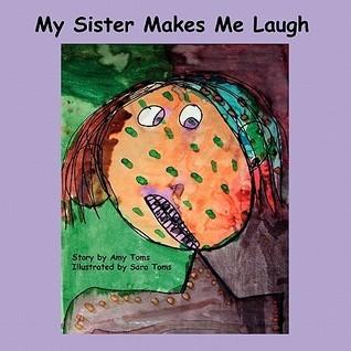 My Sister Makes Me Laugh My Sister Makes Me Laugh Amy Toms