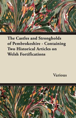 The Castles and Strongholds of Pembrokeshire - Containing Two Historical Articles on Welsh Fortifications  by  Various