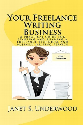 Your Freelance Writing Business: A Practical Guide for Starting and Running a Freelance Technical and Business Writing Service  by  Janet S. Underwood