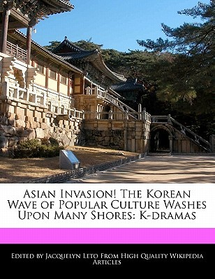 Asian Invasion! the Korean Wave of Popular Culture Washes Upon Many Shores: K-Dramas Jacquelyn Leto