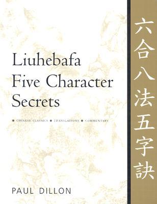 Liuhebafa Five Character Secrets: Chinese Classics, Translations, Commentary  by  Paul Dillon