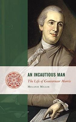 An Incautious Man: The Life of Gouveneur Morris Melanie Randolph Miller