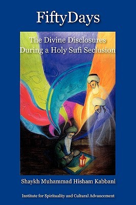 Fifty Days: The Divine Disclosures During a Holy Sufi Seclusion  by  Muhammad Hisham Kabbani