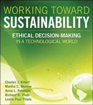 Working Toward Sustainability: Ethical Decision Making in a Technological World  by  Charles J. Kibert